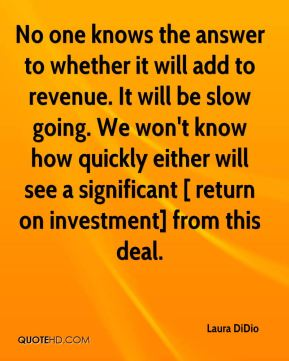 Laura DiDio  - No one knows the answer to whether it will add to revenue. It will be slow going. We won't know how quickly either will see a significant [ return on investment] from this deal.