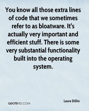 Laura DiDio  - You know all those extra lines of code that we sometimes refer to as bloatware. It's actually very important and efficient stuff. There is some very substantial functionality built into the operating system.