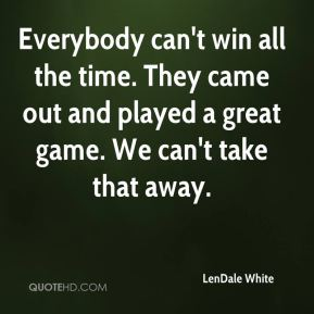 LenDale White  - Everybody can't win all the time. They came out and played a great game. We can't take that away.