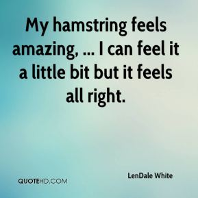 LenDale White  - My hamstring feels amazing, ... I can feel it a little bit but it feels all right.