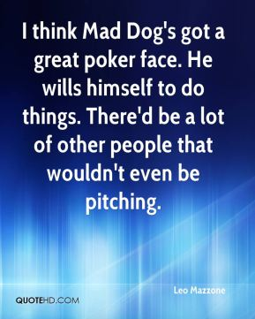 Leo Mazzone  - I think Mad Dog's got a great poker face. He wills himself to do things. There'd be a lot of other people that wouldn't even be pitching.