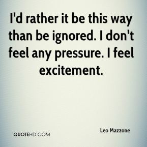 Leo Mazzone  - I'd rather it be this way than be ignored. I don't feel any pressure. I feel excitement.