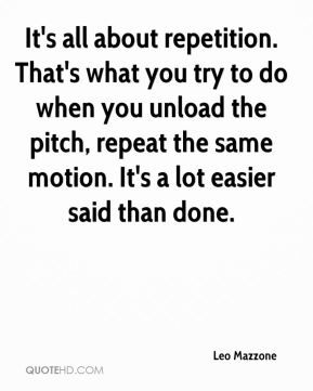 Leo Mazzone  - It's all about repetition. That's what you try to do when you unload the pitch, repeat the same motion. It's a lot easier said than done.
