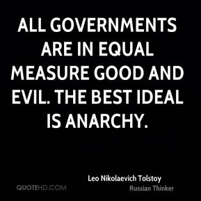 Leo Nikolaevich Tolstoy  - All governments are in equal measure good and evil. The best ideal is anarchy.