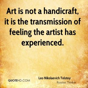 Leo Nikolaevich Tolstoy  - Art is not a handicraft, it is the transmission of feeling the artist has experienced.
