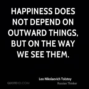 Leo Nikolaevich Tolstoy  - Happiness does not depend on outward things, but on the way we see them.