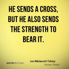 Leo Nikolaevich Tolstoy  - He sends a cross, but He also sends the strength to bear it.