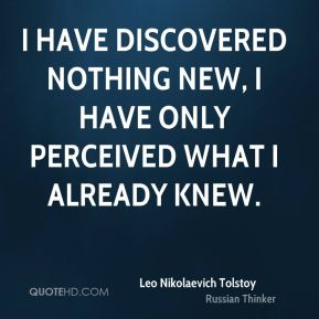 Leo Nikolaevich Tolstoy  - I have discovered nothing new, I have only perceived what I already knew.