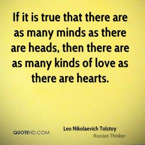 Leo Nikolaevich Tolstoy  - If it is true that there are as many minds as there are heads, then there are as many kinds of love as there are hearts.