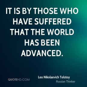 Leo Nikolaevich Tolstoy  - It is by those who have suffered that the world has been advanced.