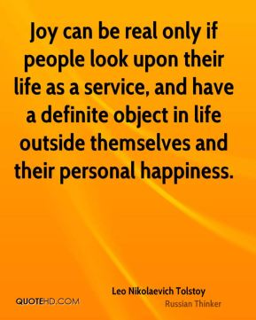 Leo Nikolaevich Tolstoy  - Joy can be real only if people look upon their life as a service, and have a definite object in life outside themselves and their personal happiness.