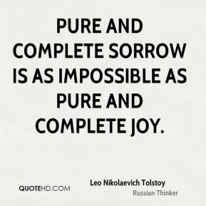 Leo Nikolaevich Tolstoy  - Pure and complete sorrow is as impossible as pure and complete joy.