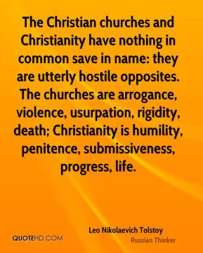 Leo Nikolaevich Tolstoy  - The Christian churches and Christianity have nothing in common save in name: they are utterly hostile opposites. The churches are arrogance, violence, usurpation, rigidity, death; Christianity is humility, penitence, submissiveness, progress, life.