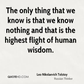 Leo Nikolaevich Tolstoy  - The only thing that we know is that we know nothing and that is the highest flight of human wisdom.