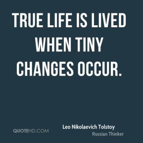 Leo Nikolaevich Tolstoy  - True life is lived when tiny changes occur.