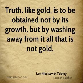 Leo Nikolaevich Tolstoy  - Truth, like gold, is to be obtained not by its growth, but by washing away from it all that is not gold.