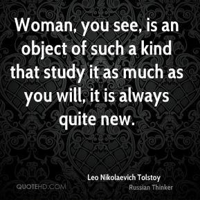 Leo Nikolaevich Tolstoy  - Woman, you see, is an object of such a kind that study it as much as you will, it is always quite new.