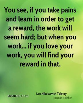 Leo Nikolaevich Tolstoy  - You see, if you take pains and learn in order to get a reward, the work will seem hard; but when you work... if you love your work, you will find your reward in that.