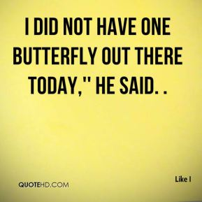 I did not have one butterfly out there today,'' he said. .