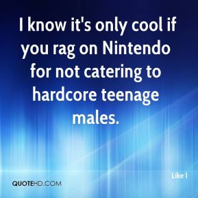 I know it's only cool if you rag on Nintendo for not catering to hardcore teenage males.