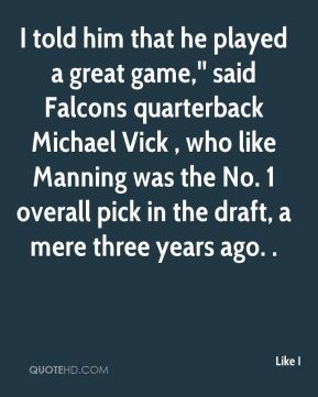 I told him that he played a great game,'' said Falcons quarterback Michael Vick , who like Manning was the No. 1 overall pick in the draft, a mere three years ago. .