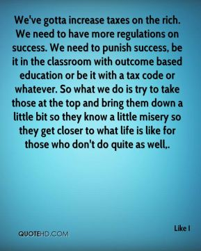 We've gotta increase taxes on the rich. We need to have more regulations on success. We need to punish success, be it in the classroom with outcome based education or be it with a tax code or whatever. So what we do is try to take those at the top and bring them down a little bit so they know a little misery so they get closer to what life is like for those who don't do quite as well.