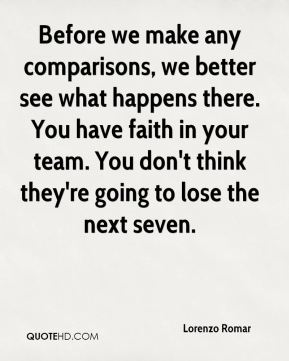 Before we make any comparisons, we better see what happens there. You have faith in your team. You don't think they're going to lose the next seven.