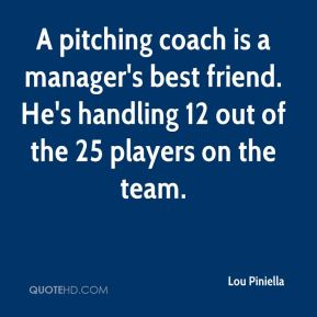 A pitching coach is a manager's best friend. He's handling 12 out of the 25 players on the team.