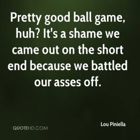 Lou Piniella  - Pretty good ball game, huh? It's a shame we came out on the short end because we battled our asses off.