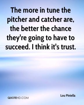 The more in tune the pitcher and catcher are, the better the chance they're going to have to succeed. I think it's trust.