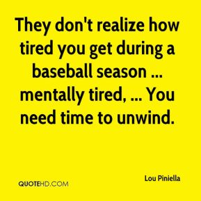 Lou Piniella  - They don't realize how tired you get during a baseball season ... mentally tired, ... You need time to unwind.