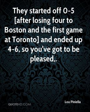 Lou Piniella  - They started off 0-5 [after losing four to Boston and the first game at Toronto] and ended up 4-6, so you've got to be pleased.