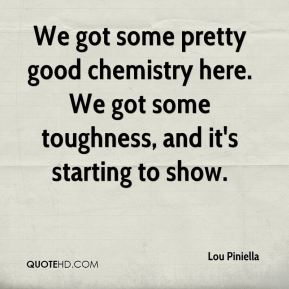 Lou Piniella  - We got some pretty good chemistry here. We got some toughness, and it's starting to show.