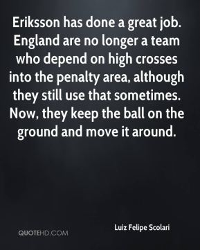 Luiz Felipe Scolari  - Eriksson has done a great job. England are no longer a team who depend on high crosses into the penalty area, although they still use that sometimes. Now, they keep the ball on the ground and move it around.