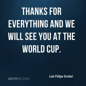 Luiz Felipe Scolari  - Thanks for everything and we will see you at the World Cup.