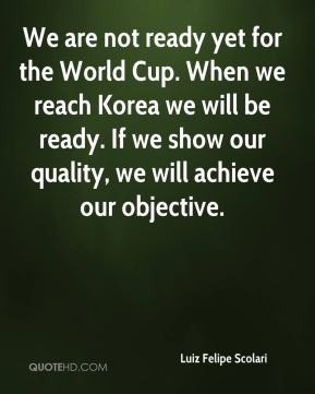 Luiz Felipe Scolari  - We are not ready yet for the World Cup. When we reach Korea we will be ready. If we show our quality, we will achieve our objective.