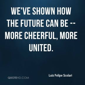 Luiz Felipe Scolari  - We've shown how the future can be -- more cheerful, more united.