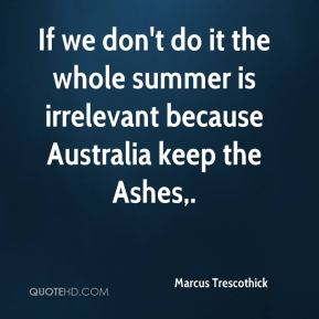 Marcus Trescothick  - If we don't do it the whole summer is irrelevant because Australia keep the Ashes.