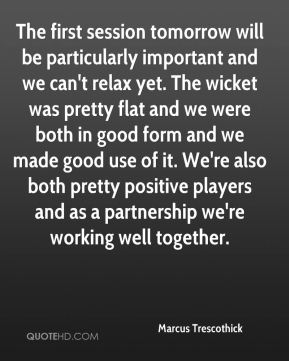 Marcus Trescothick  - The first session tomorrow will be particularly important and we can't relax yet. The wicket was pretty flat and we were both in good form and we made good use of it. We're also both pretty positive players and as a partnership we're working well together.