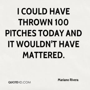 Mariano Rivera  - I could have thrown 100 pitches today and it wouldn't have mattered.