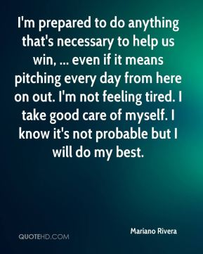Mariano Rivera  - I'm prepared to do anything that's necessary to help us win, ... even if it means pitching every day from here on out. I'm not feeling tired. I take good care of myself. I know it's not probable but I will do my best.