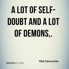 Mark Calcavecchia  - A lot of self-doubt and a lot of demons.