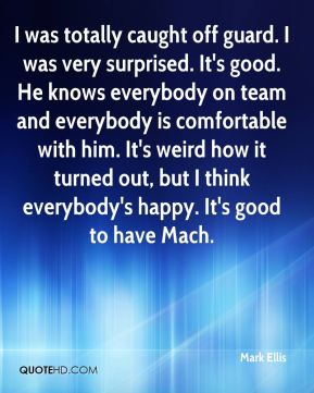 Mark Ellis  - I was totally caught off guard. I was very surprised. It's good. He knows everybody on team and everybody is comfortable with him. It's weird how it turned out, but I think everybody's happy. It's good to have Mach.