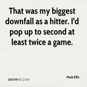 Mark Ellis  - That was my biggest downfall as a hitter. I'd pop up to second at least twice a game.
