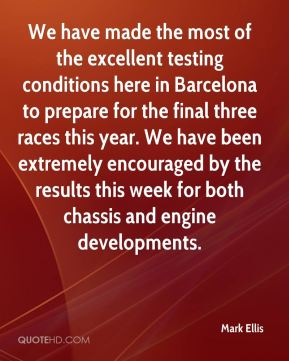 Mark Ellis  - We have made the most of the excellent testing conditions here in Barcelona to prepare for the final three races this year. We have been extremely encouraged by the results this week for both chassis and engine developments.