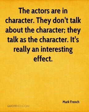 The actors are in character. They don't talk about the character; they talk as the character. It's really an interesting effect.