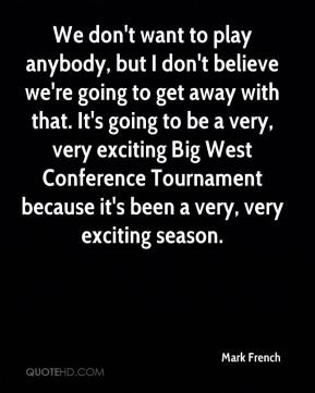 Mark French  - We don't want to play anybody, but I don't believe we're going to get away with that. It's going to be a very, very exciting Big West Conference Tournament because it's been a very, very exciting season.