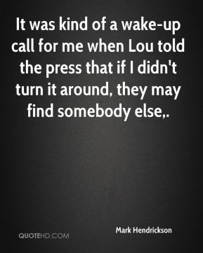Mark Hendrickson  - It was kind of a wake-up call for me when Lou told the press that if I didn't turn it around, they may find somebody else.