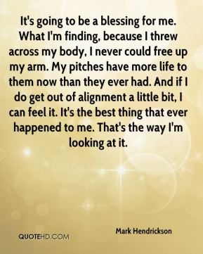 Mark Hendrickson  - It's going to be a blessing for me. What I'm finding, because I threw across my body, I never could free up my arm. My pitches have more life to them now than they ever had. And if I do get out of alignment a little bit, I can feel it. It's the best thing that ever happened to me. That's the way I'm looking at it.