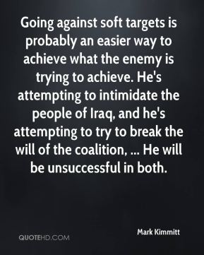 Mark Kimmitt  - Going against soft targets is probably an easier way to achieve what the enemy is trying to achieve. He's attempting to intimidate the people of Iraq, and he's attempting to try to break the will of the coalition, ... He will be unsuccessful in both.